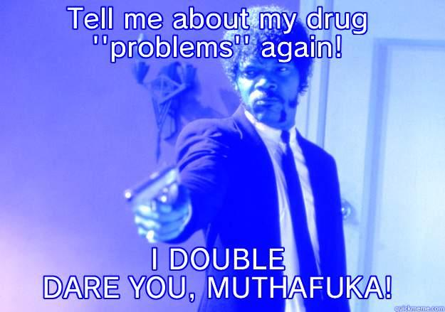 TELL ME ABOUT MY DRUG ''PROBLEMS'' AGAIN! I DOUBLE DARE YOU, MUTHAFUKA! Samuel L Jackson