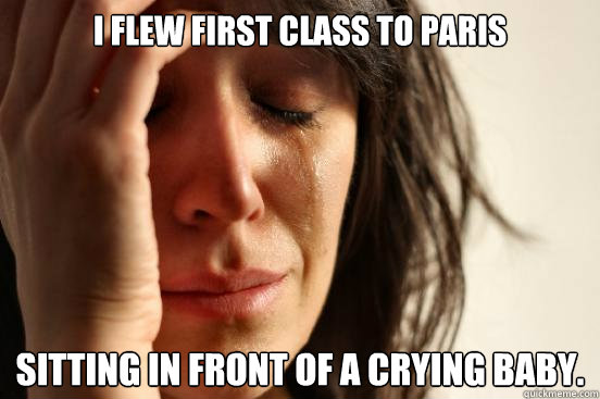 I flew first class to Paris Sitting in front of a crying baby. - I flew first class to Paris Sitting in front of a crying baby.  First World Problems