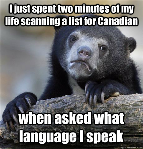 I just spent two minutes of my life scanning a list for Canadian when asked what language I speak  Confession Bear