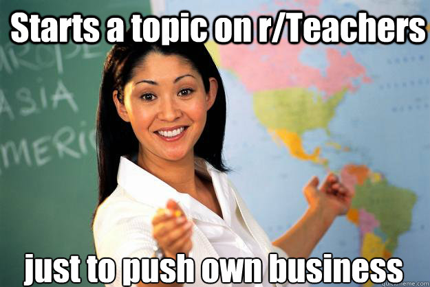 Starts a topic on r/Teachers just to push own business - Starts a topic on r/Teachers just to push own business  Unhelpful High School Teacher