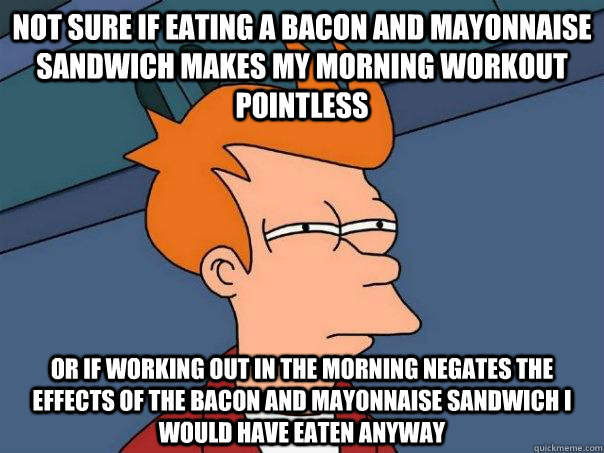 Morning Workout Meme Funny : Not sure if eating a bacon and mayonnaise sandwich makes
