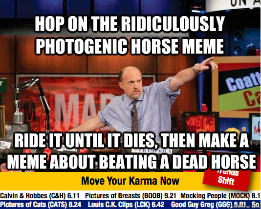 Hop on the ridiculously photogenic horse meme ride it until it dies, then make a MEME ABOUT beating A DEAD HORSE