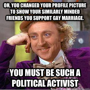 Oh, you changed your profile picture to show your similarly minded friends you support gay marriage. You must be such a political activist - Oh, you changed your profile picture to show your similarly minded friends you support gay marriage. You must be such a political activist  Condescending Wonka