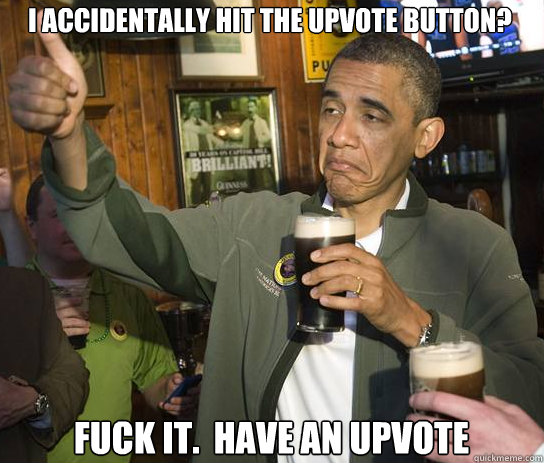 I accidentally hit the upvote button? Fuck it.  Have an upvote - I accidentally hit the upvote button? Fuck it.  Have an upvote  Upvoting Obama