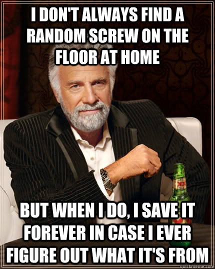 i don't always find a random screw on the floor at home but when I do, i save it forever in case i ever figure out what it's from - i don't always find a random screw on the floor at home but when I do, i save it forever in case i ever figure out what it's from  The Most Interesting Man In The World