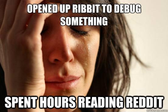 opened up ribbit to debug something spent hours reading reddit - opened up ribbit to debug something spent hours reading reddit  First World Problems