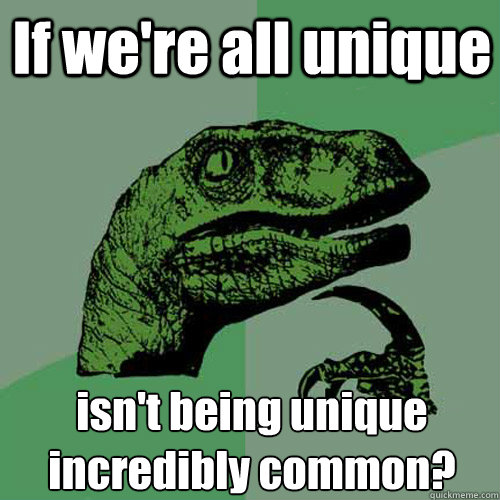 If we're all unique isn't being unique incredibly common? - If we're all unique isn't being unique incredibly common?  Philosoraptor