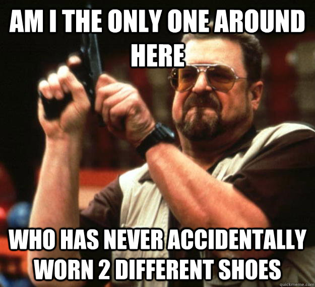 am I the only one around here who has never accidentally worn 2 different shoes - am I the only one around here who has never accidentally worn 2 different shoes  Angry Walter