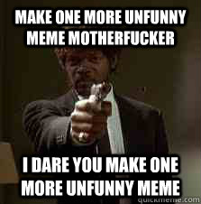 make one more unfunny meme motherfucker I dare you make one more unfunny meme - make one more unfunny meme motherfucker I dare you make one more unfunny meme  Pulp Fiction meme