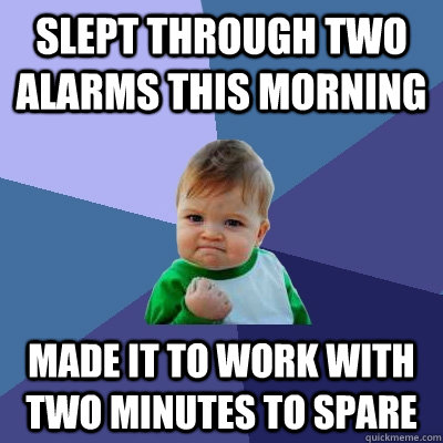 Slept through two alarms this morning Made it to work with two minutes to spare - Slept through two alarms this morning Made it to work with two minutes to spare  Success Kid
