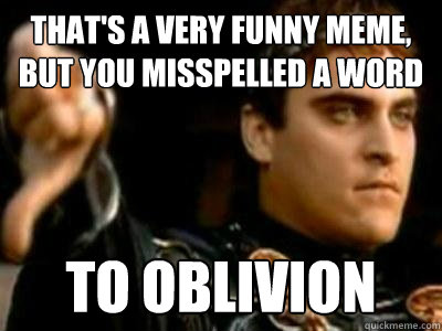 That's a very funny meme, but you misspelled a word to oblivion - That's a very funny meme, but you misspelled a word to oblivion  Downvoting Roman