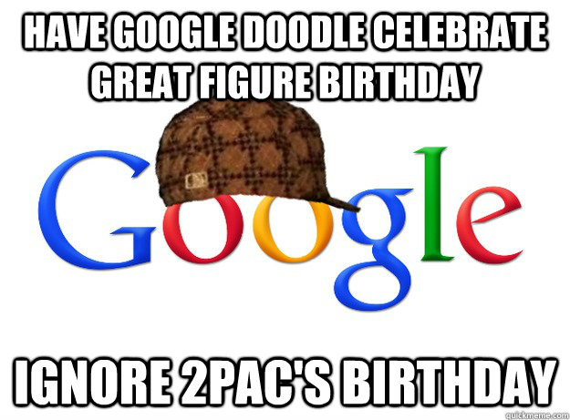 have google doodle celebrate great figure birthday ignore 2pac's birthday  - have google doodle celebrate great figure birthday ignore 2pac's birthday   Scumbag Google