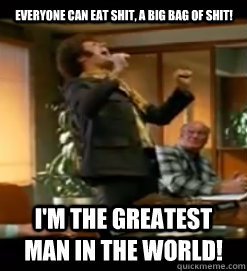 Everyone can eat shit, a big bag of shit! I'm the greatest man in the world!