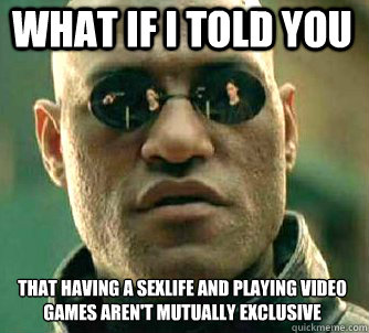 what if i told you that having a sexlife and playing video games aren't mutually exclusive  - what if i told you that having a sexlife and playing video games aren't mutually exclusive   Matrix Morpheus