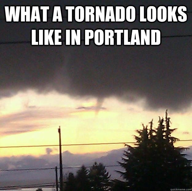 What a Tornado looks like in portland  Portland tornado meme