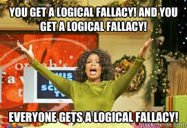 YOU GET A LOGICAL FALLACY! AND YOU GET A LOGICAL FALLACY!  EVERYONE GETS A LOGICAL FALLACY!