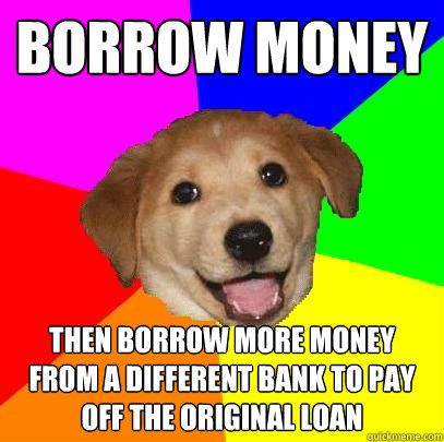 Borrow money then borrow more money from a different bank to pay off the original loan - Borrow money then borrow more money from a different bank to pay off the original loan  Advice Dog