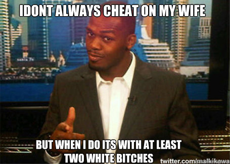 Idont always cheat on my wife but when i do its with at least two white bitches
