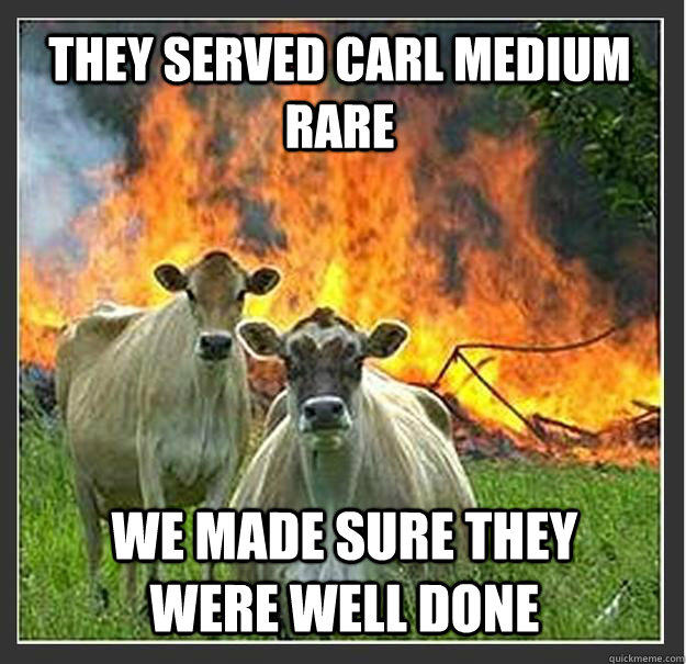 They served Carl medium rare We made sure they were well done - They served Carl medium rare We made sure they were well done  Evil cows