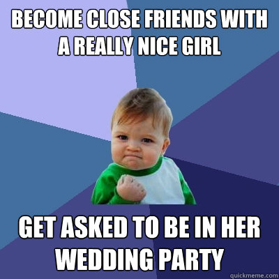 Become close friends with a really nice girl Get asked to be in her wedding party - Become close friends with a really nice girl Get asked to be in her wedding party  Success Kid