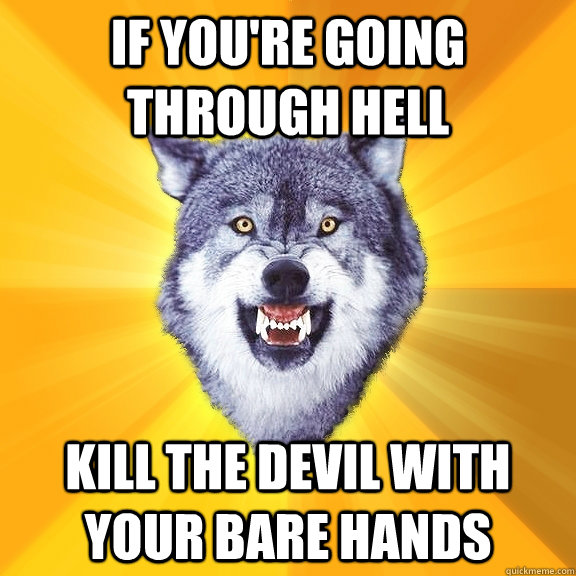 If you're going through hell kill the devil with your bare hands - If you're going through hell kill the devil with your bare hands  Courage Wolf