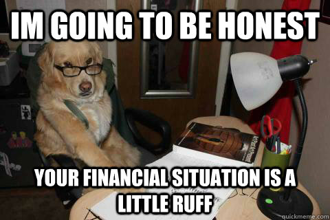 im going to be honest your financial situation is a little ruff  - im going to be honest your financial situation is a little ruff   Financial Advice Dog