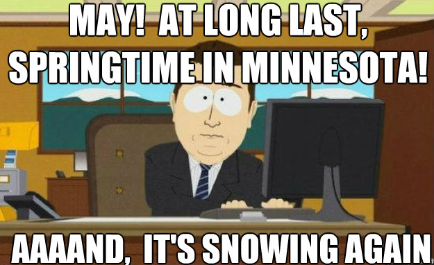 MAY!  AT LONG LAST, SPRINGTIME IN MINNESOTA! AAAAND,  IT'S SNOWING AGAIN - MAY!  AT LONG LAST, SPRINGTIME IN MINNESOTA! AAAAND,  IT'S SNOWING AGAIN  aaaand its gone