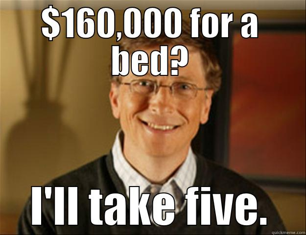 $160,000 FOR A BED? I'LL TAKE FIVE. Good guy gates