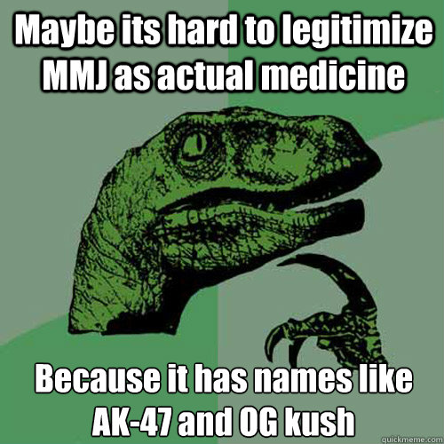 Maybe its hard to legitimize MMJ as actual medicine Because