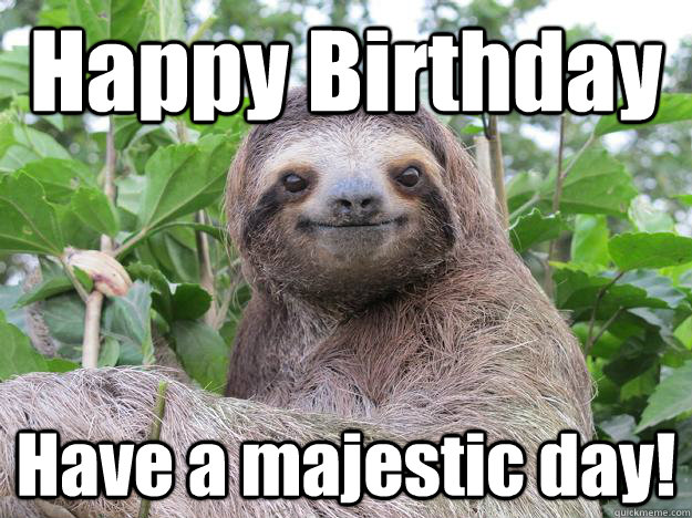 Happy Birthday Have a majestic day!