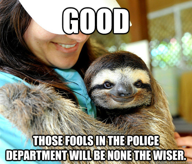 Good Those fools in the police department will be none the wiser.
