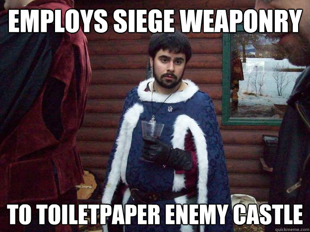 Employs siege weaponry to toiletpaper enemy castle - Employs siege weaponry to toiletpaper enemy castle  Raging Alcoholic King