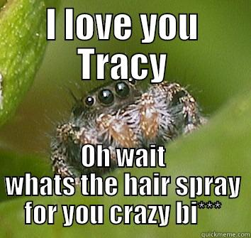 I LOVE YOU TRACY OH WAIT WHATS THE HAIR SPRAY FOR YOU CRAZY BI*** Misunderstood Spider