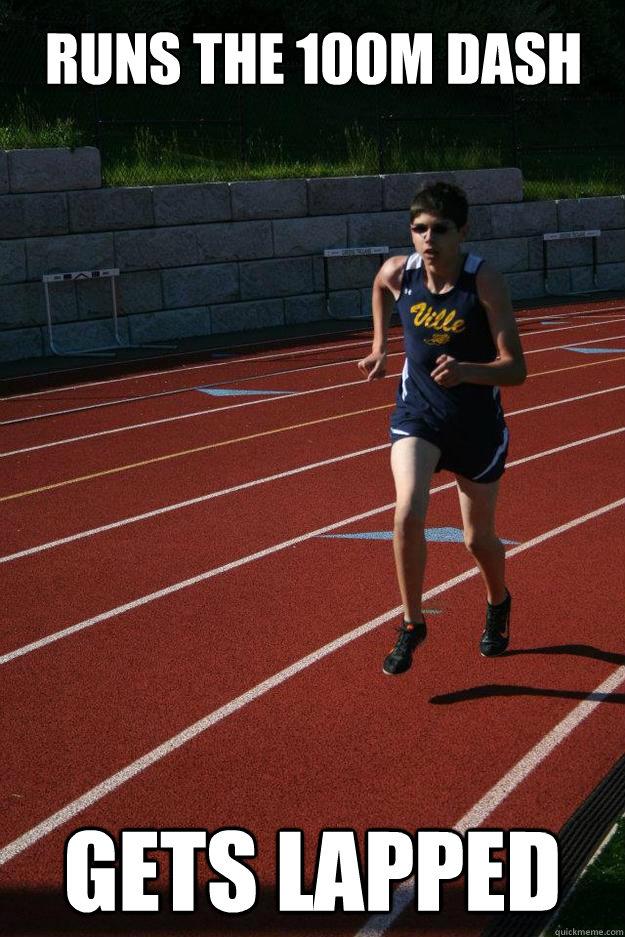 Runs the 100m dash Gets lapped