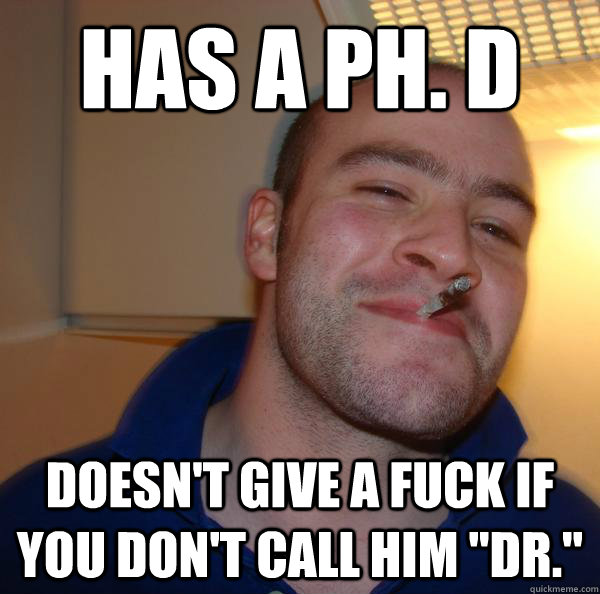 has a ph. d doesn't give a fuck if you don't call him