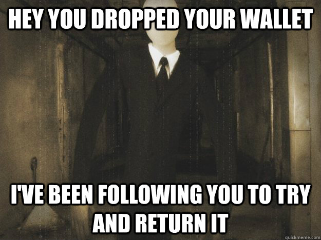 Hey you dropped your wallet I've been following you to try and return it