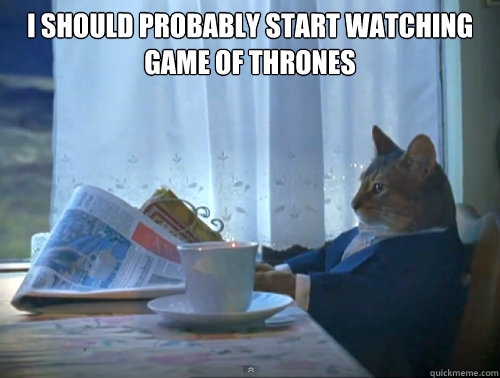 I Should Probably start watching game of thrones  - I Should Probably start watching game of thrones   The One Percent Cat