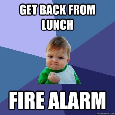 GET BACK FROM LUNCH FIRE ALARM - GET BACK FROM LUNCH FIRE ALARM  Success Kid
