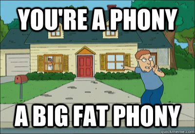 You're a phony a big fat phony