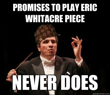 Promises to play Eric Whitacre piece NEVER DOES