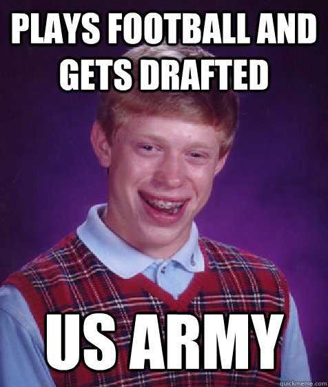Plays football and gets drafted US Army - Plays football and gets drafted US Army  Bad Luck Brian