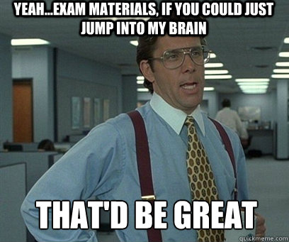 Yeah...exam materials, if you could just jump into my brain That'd be great