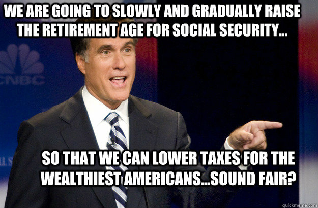 We are going to slowly and gradually raise the retirement age for Social Security... so that we can lower taxes for the wealthiest Americans...sound fair?