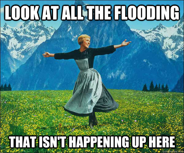 look at all the flooding that isn't happening up here - look at all the flooding that isn't happening up here  Sound of Music