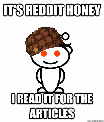 It's reddit honey I read it for the articles - It's reddit honey I read it for the articles  Scumbag Reddit