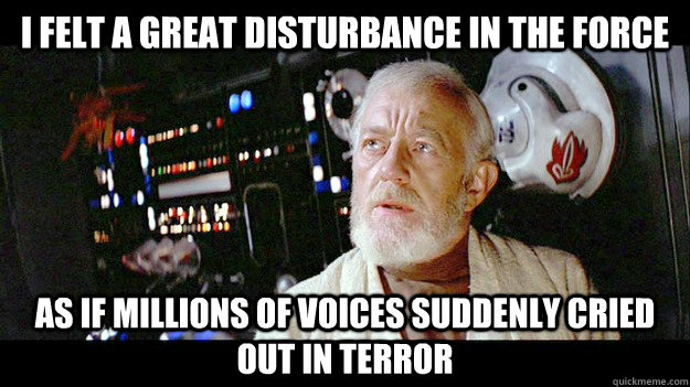 i felt a great disturbance in the force as if millions of voices suddenly cried out in terror  - i felt a great disturbance in the force as if millions of voices suddenly cried out in terror   Obi-wan millions of souls