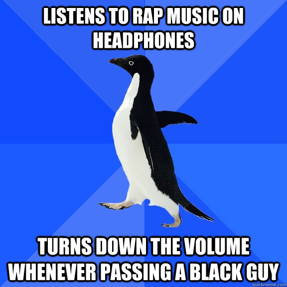 listens to rap music on headphones turns down the volume whenever passing a black guy - listens to rap music on headphones turns down the volume whenever passing a black guy  Socially Awkward Penguin