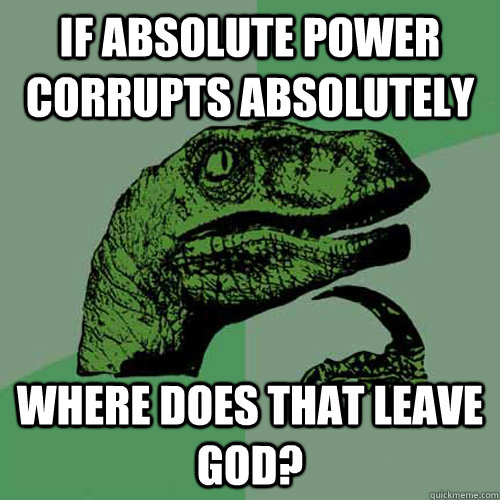 If absolute power corrupts absolutely Where does that leave god?