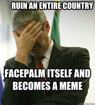 Ruin an entire country facepalm itself and becomes a meme