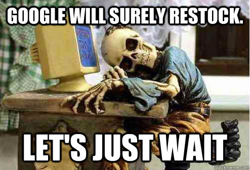 Google will surely restock. Let's just wait - Google will surely restock. Let's just wait  OP will surely deliver
